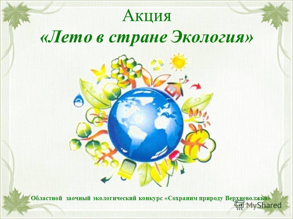 Акция «Лето в стране Экология» Областной заочный экологический конкурс «Сохраним природу Верхневолжья»