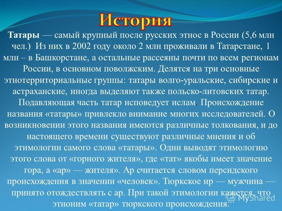Татары самый крупный после русских этнос в России (5,6 млн чел.) Из них в 2002 году около 2 млн проживали в Татарстане, 1 млн – в Башкорстане, а остальные рассеяны почти по всем регионам России, в основном поволжским. Делятся на три основные этнотерр