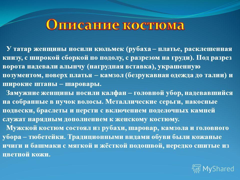 У татар женщины носили кюльмек (рубаха – платье, расклешенная книзу, с широкой сборкой по подолу, с разрезом на груди). Под разрез ворота надевали алынчу (нагрудная вставка), украшенную позументом, поверх платья – камзол (безрукавная одежда до талии)