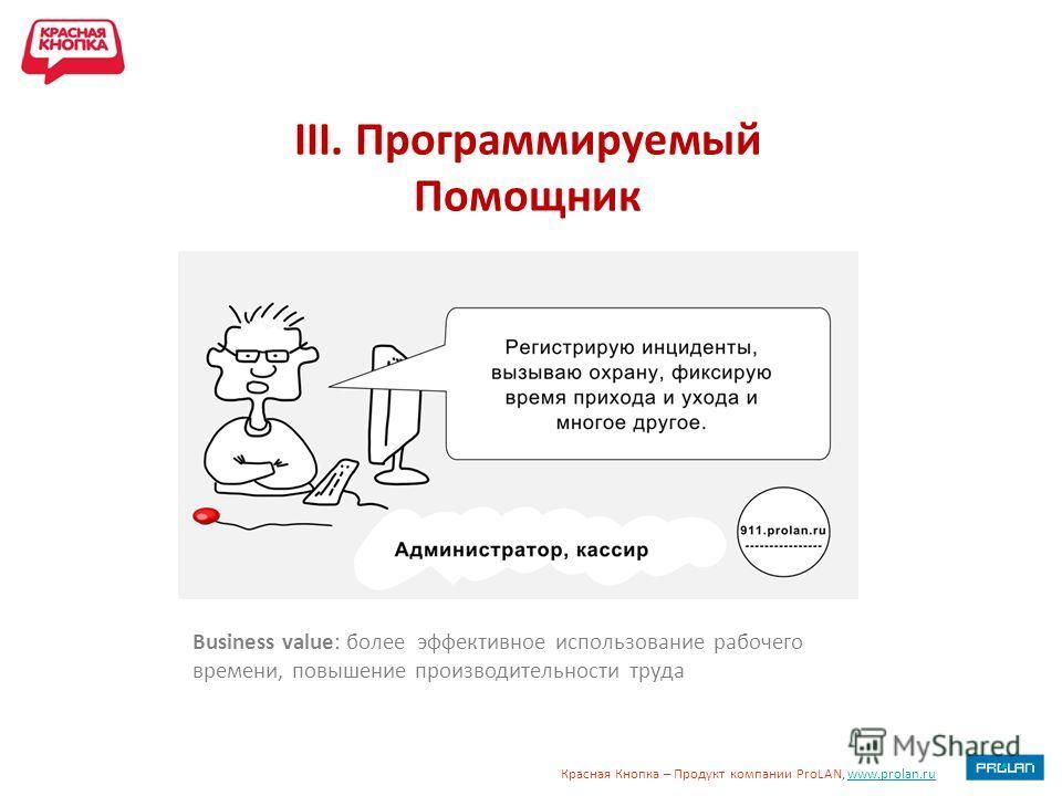 Красная Кнопка – Продукт компании ProLAN, www.prolan.ruwww.prolan.ru III. Программируемый Помощник Business value: более эффективное использование рабочего времени, повышение производительности труда