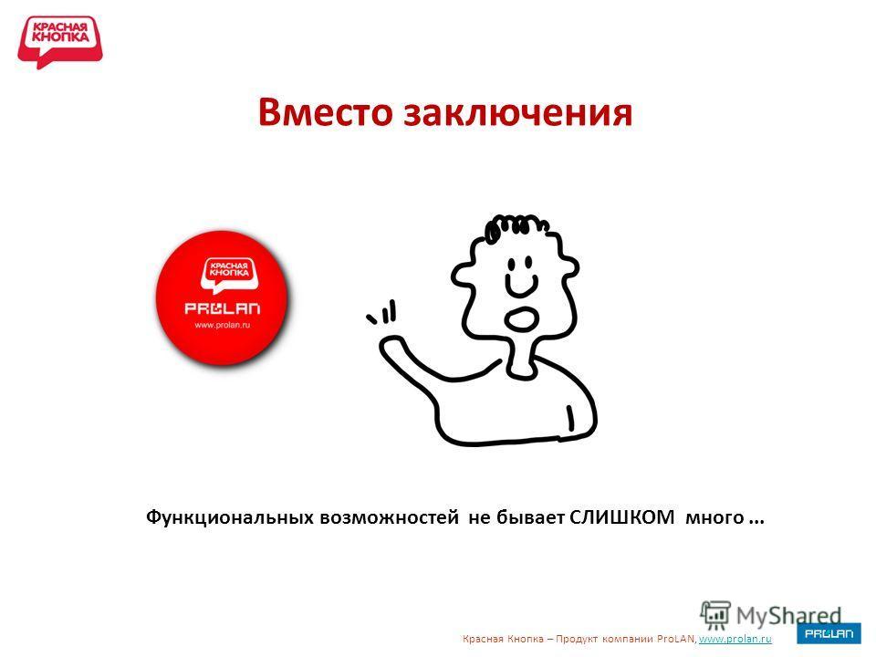 Красная Кнопка – Продукт компании ProLAN, www.prolan.ruwww.prolan.ru Вместо заключения Функциональных возможностей не бывает СЛИШКОМ много...