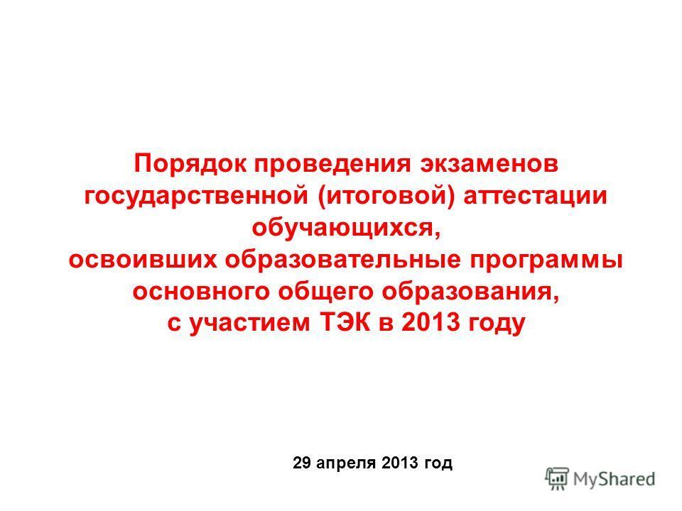 Порядок проведения экзаменов государственной (итоговой) аттестации обучающихся, освоивших образовательные программы основного общего образования, с участием ТЭК в 2013 году 29 апреля 2013 год