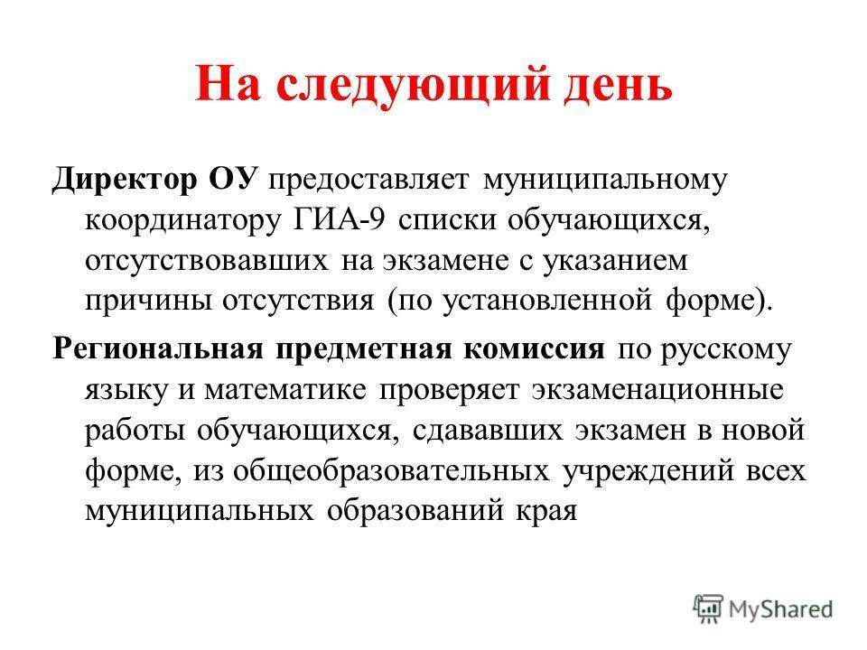 На следующий день Директор ОУ предоставляет муниципальному координатору ГИА-9 списки обучающихся, отсутствовавших на экзамене с указанием причины отсутствия (по установленной форме). Региональная предметная комиссия по русскому языку и математике про