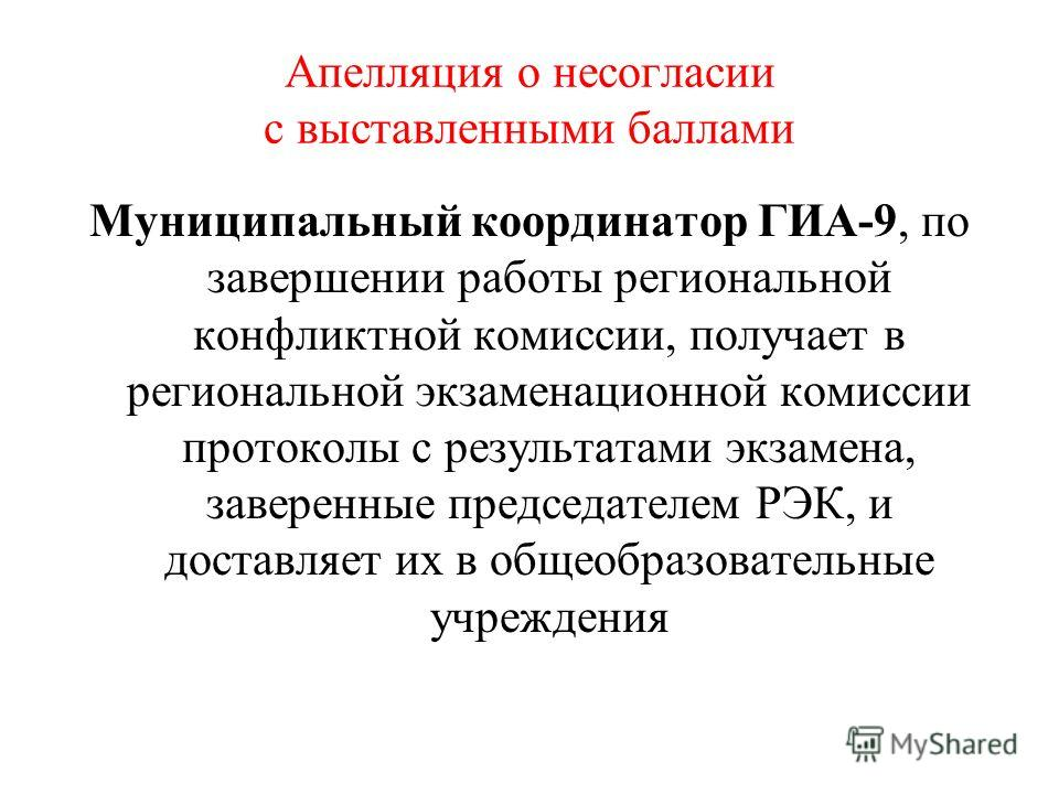 Апелляция о несогласии с выставленными баллами Муниципальный координатор ГИА-9, по завершении работы региональной конфликтной комиссии, получает в региональной экзаменационной комиссии протоколы с результатами экзамена, заверенные председателем РЭК,