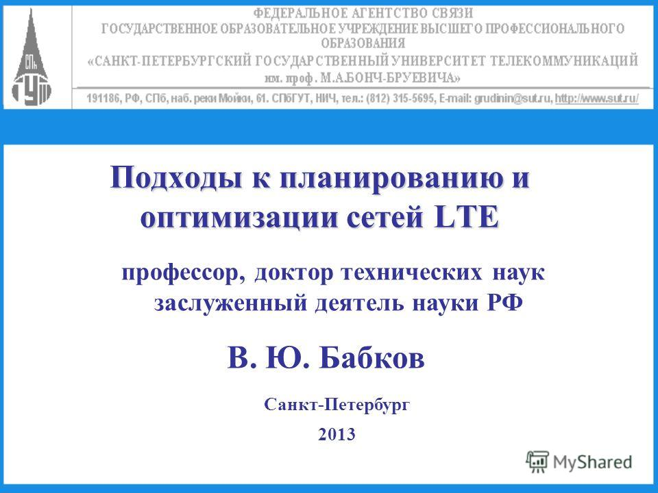 Подходы к планированию и оптимизации сетей LTE профессор, доктор технических наук заслуженный деятель науки РФ В. Ю. Бабков Санкт-Петербург 2013