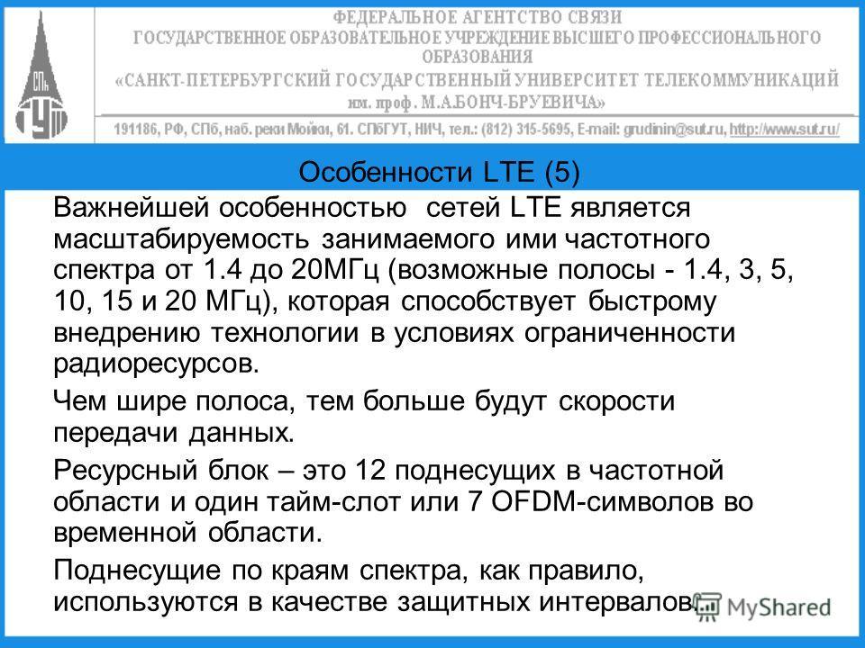 Особенности LTE (5) Важнейшей особенностью сетей LTE является масштабируемость занимаемого ими частотного спектра от 1.4 до 20МГц (возможные полосы - 1.4, 3, 5, 10, 15 и 20 МГц), которая способствует быстрому внедрению технологии в условиях ограничен