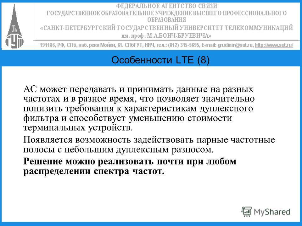 Особенности LTE (8) АС может передавать и принимать данные на разных частотах и в разное время, что позволяет значительно понизить требования к характеристикам дуплексного фильтра и способствует уменьшению стоимости терминальных устройств. Появляется