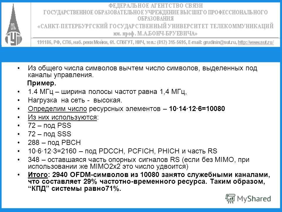 Из общего числа символов вычтем число символов, выделенных под каналы управления. Пример. 1.4 МГц – ширина полосы частот равна 1,4 МГц, Нагрузка на сеть - высокая. Определим число ресурсных элементов – 1014126=10080 Из них используются: 72 – под PSS
