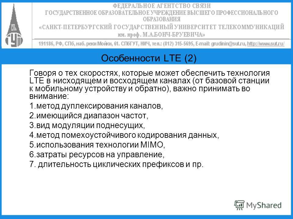 Особенности LTE (2) Говоря о тех скоростях, которые может обеспечить технология LTE в нисходящем и восходящем каналах (от базовой станции к мобильному устройству и обратно), важно принимать во внимание: 1.метод дуплексирования каналов, 2.имеющийся ди