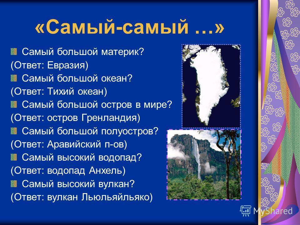 «Самый-самый …» Самый большой материк? (Ответ: Евразия) Самый большой океан? (Ответ: Тихий океан) Самый большой остров в мире? (Ответ: остров Гренландия) Самый большой полуостров? (Ответ: Аравийский п-ов) Самый высокий водопад? (Ответ: водопад Анхель