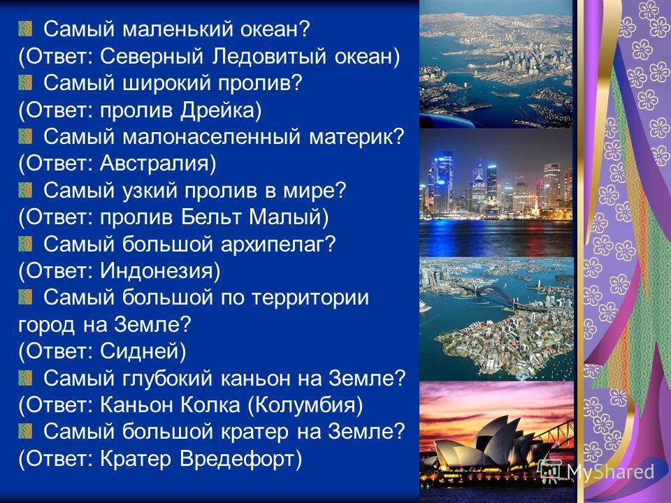 Самый маленький океан? (Ответ: Северный Ледовитый океан) Самый широкий пролив? (Ответ: пролив Дрейка) Самый малонаселенный материк? (Ответ: Австралия) Самый узкий пролив в мире? (Ответ: пролив Бельт Малый) Самый большой архипелаг? (Ответ: Индонезия)