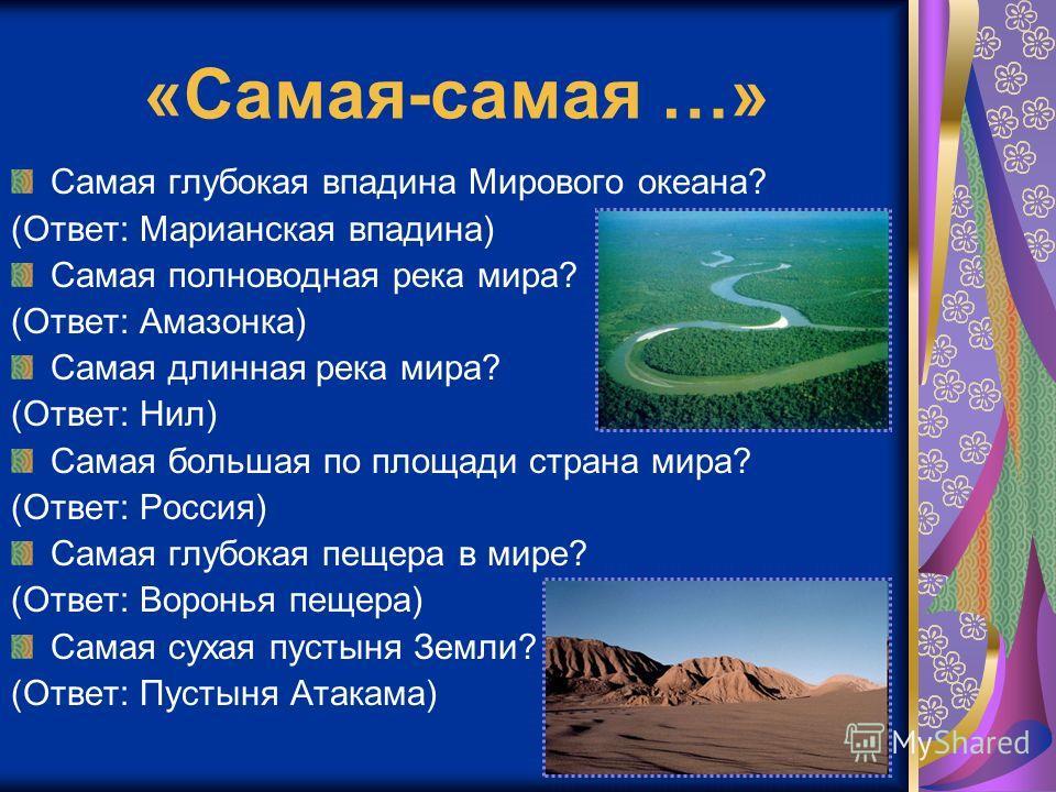 «Самая-самая …» Самая глубокая впадина Мирового океана? (Ответ: Марианская впадина) Самая полноводная река мира? (Ответ: Амазонка) Самая длинная река мира? (Ответ: Нил) Самая большая по площади страна мира? (Ответ: Россия) Самая глубокая пещера в мир