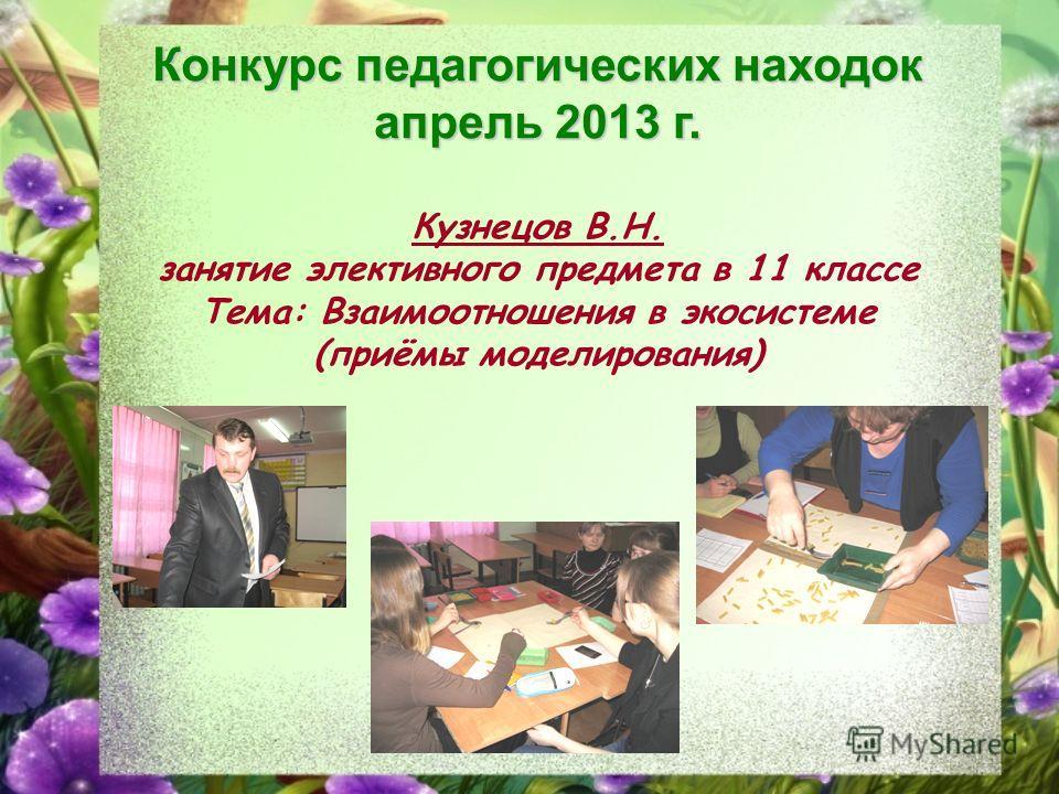 Конкурс педагогических находок апрель 2013 г. Кузнецов В.Н. занятие элективного предмета в 11 классе Тема: Взаимоотношения в экосистеме (приёмы моделирования)