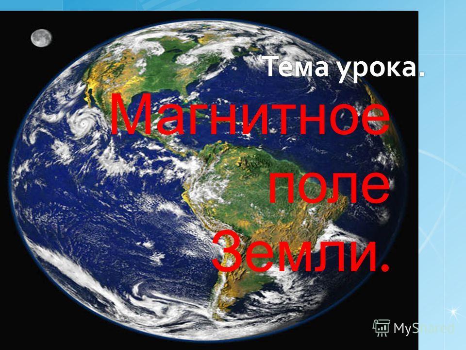Тема урока. Магнитное поле Земли.