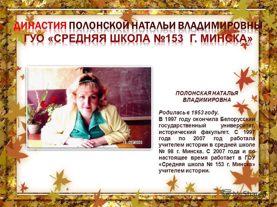 ПОЛОНСКАЯ НАТАЛЬЯ ВЛАДИМИРОВНА Родилась в 1953 году. В 1997 году окончила Белорусский государственный университет, исторический факультет. С 1997 года по 2007 год работала учителем истории в средней школе 98 г. Минска. С 2007 года и по настоящее врем