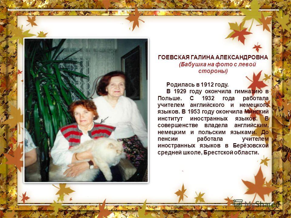 ГОЕВСКАЯ ГАЛИНА АЛЕКСАНДРОВНА (Бабушка на фото с левой стороны) Родилась в 1912 году. В 1929 году окончила гимназию в Польше. С 1932 года работала учителем английского и немецкого языков. В 1953 году окончила Минский институт иностранных языков. В со