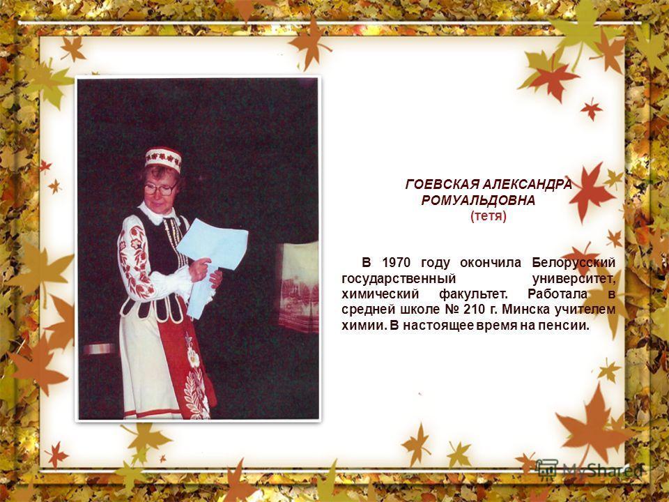 ГОЕВСКАЯ АЛЕКСАНДРА РОМУАЛЬДОВНА (тетя) В 1970 году окончила Белорусский государственный университет, химический факультет. Работала в средней школе 210 г. Минска учителем химии. В настоящее время на пенсии.