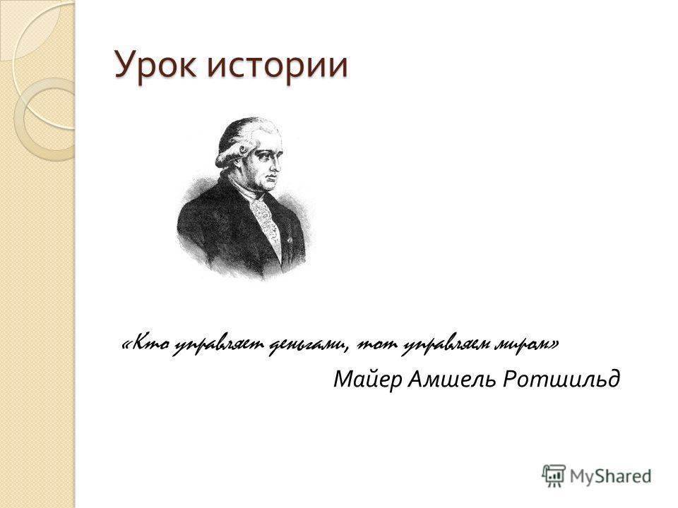 Урок истории «Кто управляет деньгами, тот управляем миром» Майер Амшель Ротшильд