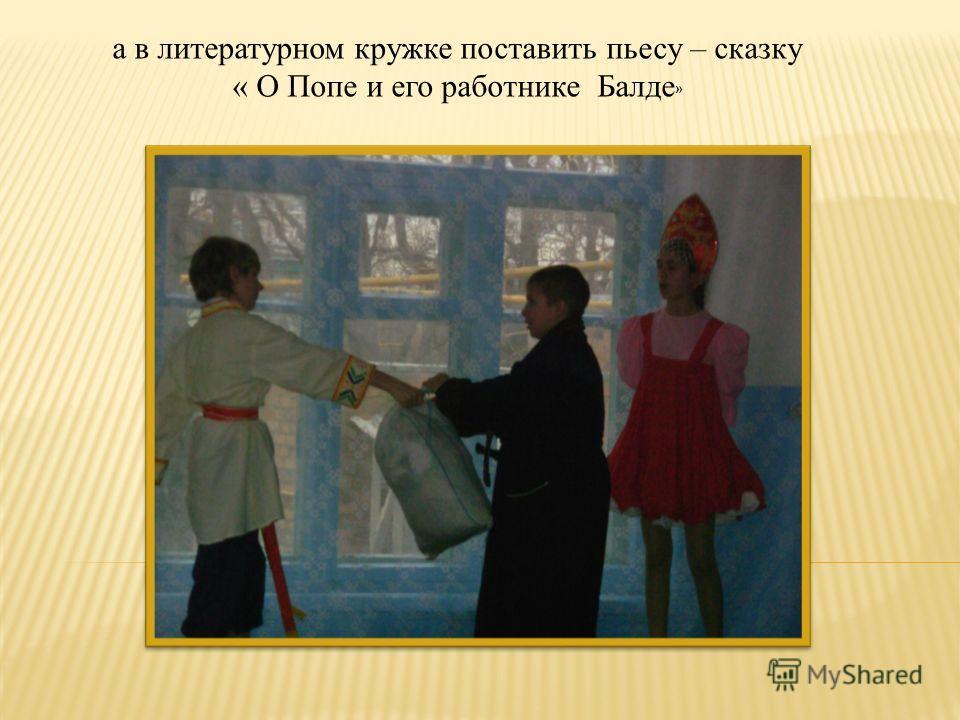 а в литературном кружке поставить пьесу – сказку « О Попе и его работнике Балде »