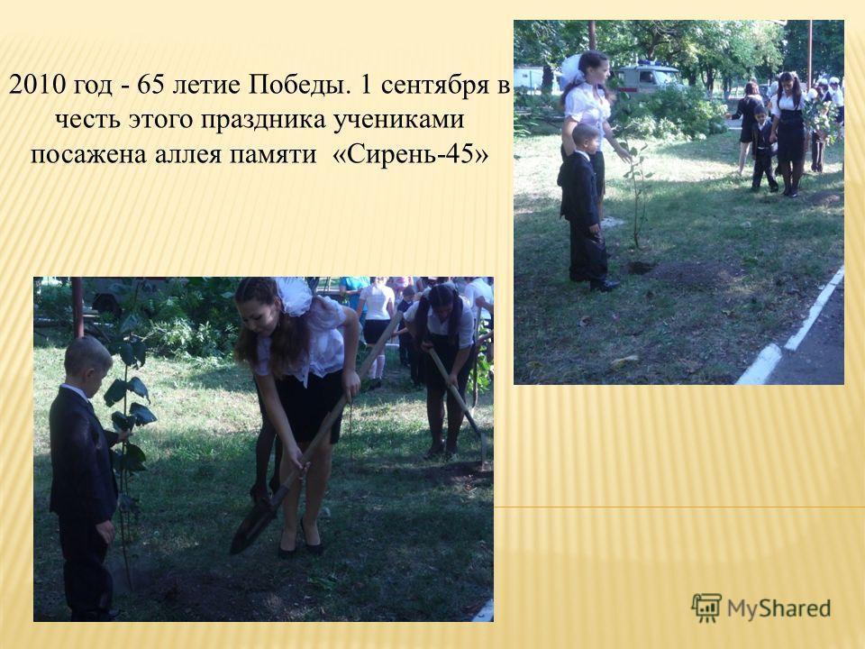 2010 год - 65 летие Победы. 1 сентября в честь этого праздника учениками посажена аллея памяти «Сирень-45»