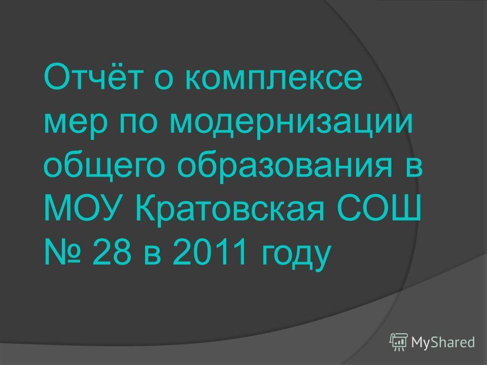 Отчёт о комплексе мер по модернизации общего образования в МОУ Кратовская СОШ 28 в 2011 году