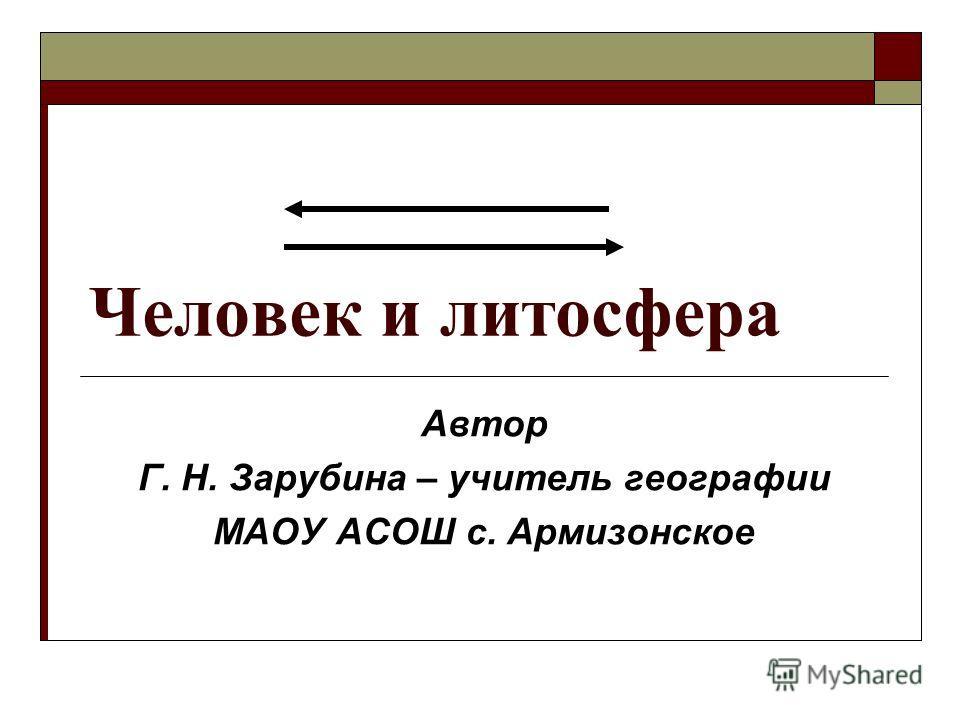 Человек и литосфера Автор Г. Н. Зарубина – учитель географии МАОУ АСОШ с. Армизонское