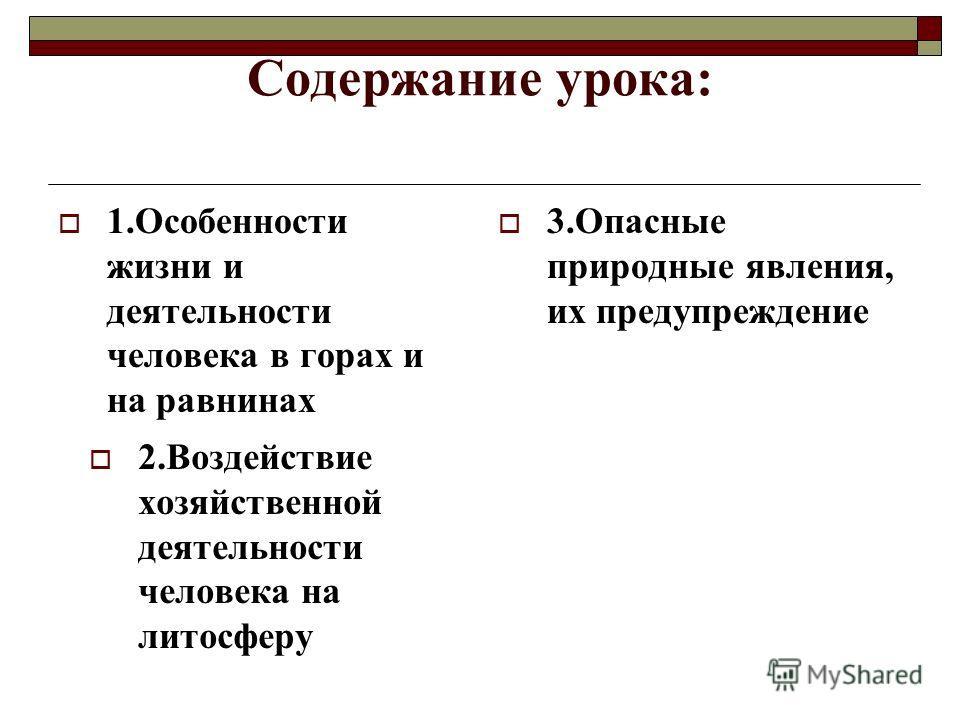 Содержание урока: 1.Особенности жизни и деятельности человека в горах и на равнинах 2.Воздействие хозяйственной деятельности человека на литосферу 3.Опасные природные явления, их предупреждение