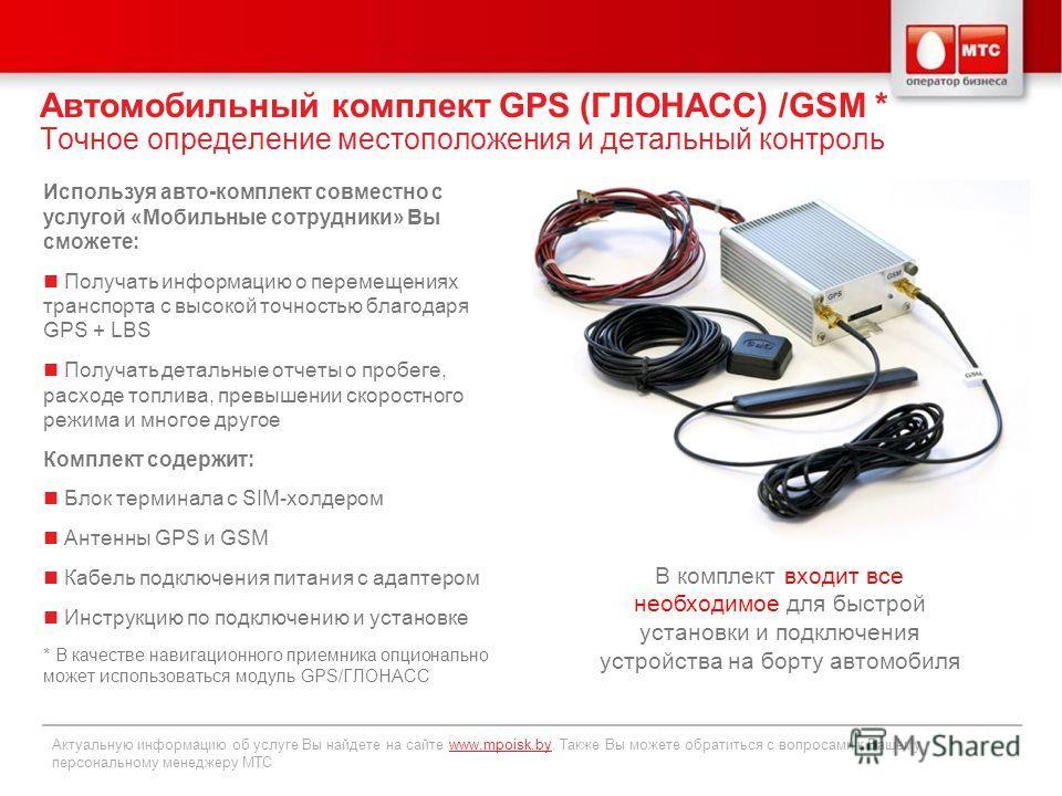 Автомобильный комплект GPS (ГЛОНАСС) /GSM * Точное определение местоположения и детальный контроль Актуальную информацию об услуге Вы найдете на сайте www.mpoisk.by. Также Вы можете обратиться с вопросами к Вашему персональному менеджеру МТСwww.mpois