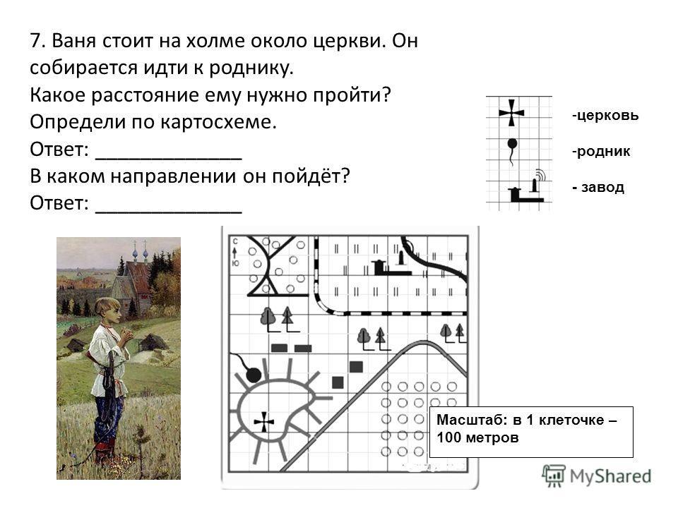 Масштаб: в 1 клеточке – 100 метров -церковь -родник - завод 7. Ваня стоит на холме около церкви. Он собирается идти к роднику. Какое расстояние ему нужно пройти? Определи по картосхеме. Ответ: _____________ В каком направлении он пойдёт? Ответ: _____
