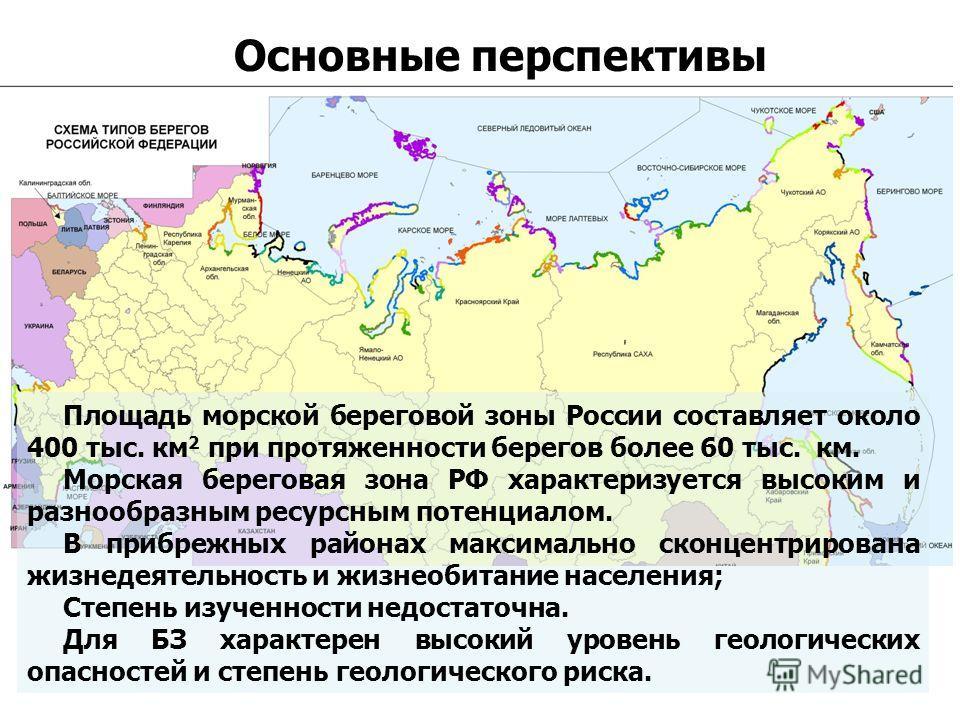 Основные перспективы Площадь морской береговой зоны России составляет около 400 тыс. км 2 при протяженности берегов более 60 тыс. км. Морская береговая зона РФ характеризуется высоким и разнообразным ресурсным потенциалом. В прибрежных районах максим