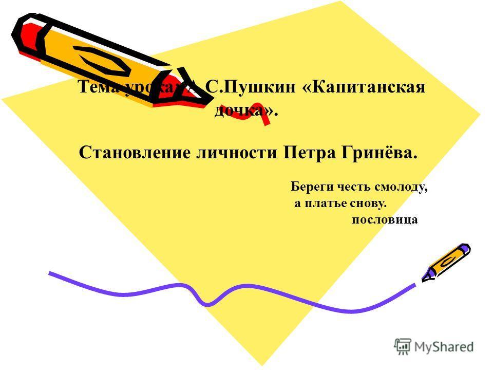 Тема урока: А.С.Пушкин «Капитанская дочка». Становление личности Петра Гринёва. Береги честь смолоду, а платье снову. пословица