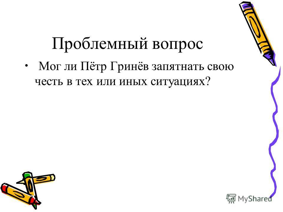 Проблемный вопрос Мог ли Пётр Гринёв запятнать свою честь в тех или иных ситуациях?