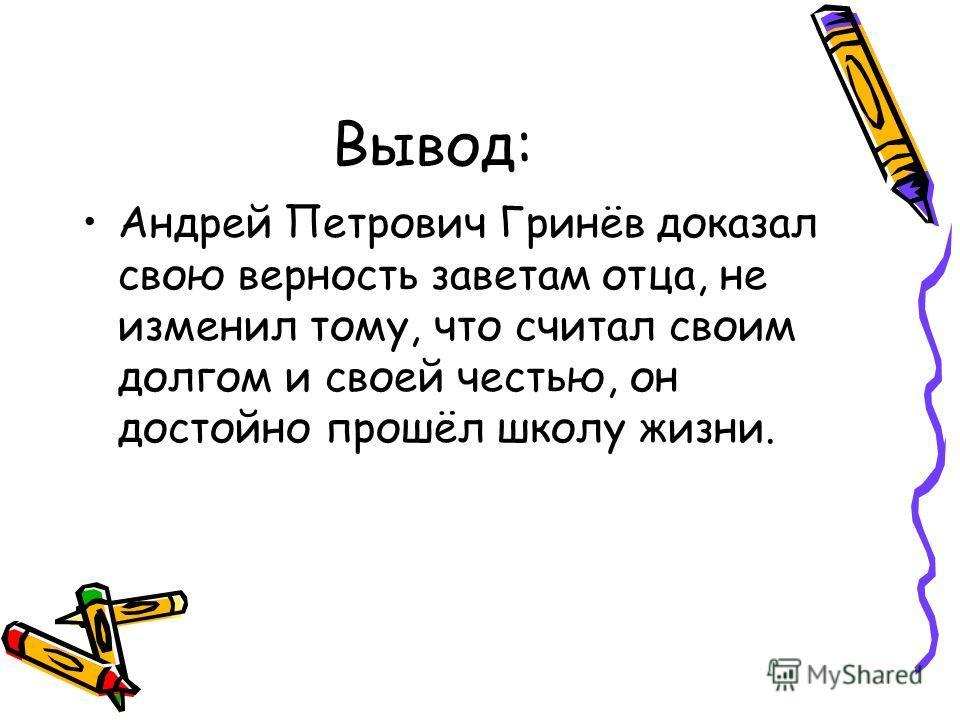 Вывод: Андрей Петрович Гринёв доказал свою верность заветам отца, не изменил тому, что считал своим долгом и своей честью, он достойно прошёл школу жизни.