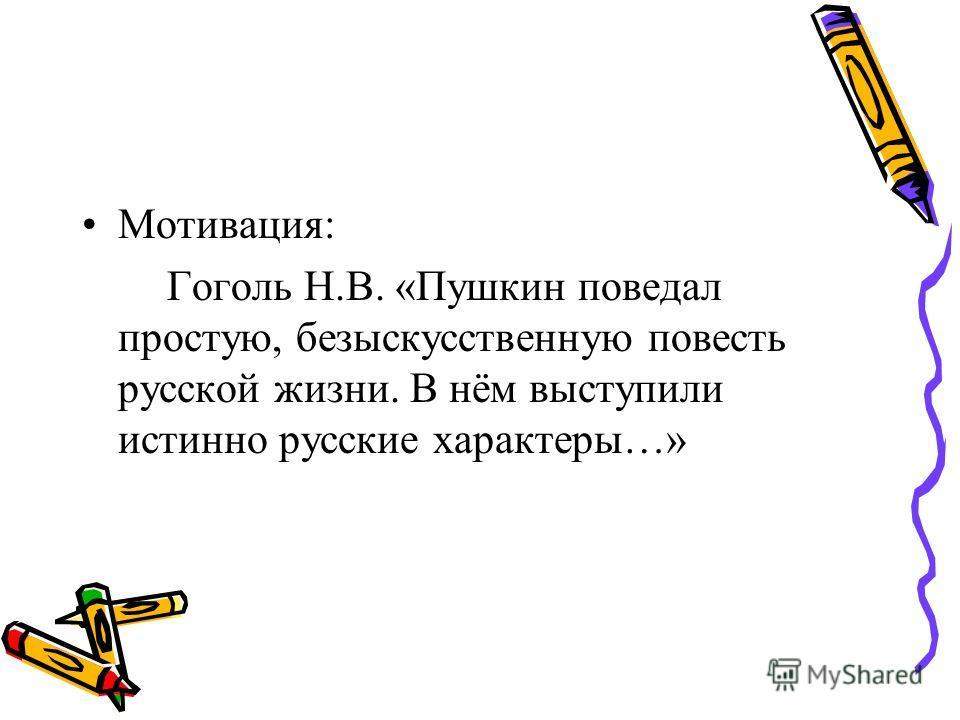 Мотивация: Гоголь Н.В. «Пушкин поведал простую, безыскусственную повесть русской жизни. В нём выступили истинно русские характеры…»