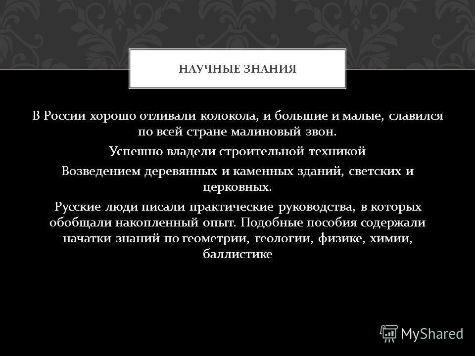 В России хорошо отливали колокола, и большие и малые, славился по всей стране малиновый звон. Успешно владели строительной техникой Возведением деревянных и каменных зданий, светских и церковных. Русские люди писали практические руководства, в которы