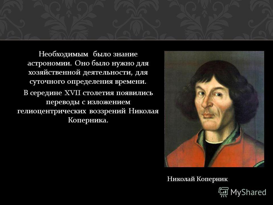 Необходимым было знание астрономии. Оно было нужно для хозяйственной деятельности, для суточного определения времени. В середине XVII столетия появились переводы с изложением гелиоцентрических воззрений Николая Коперника. Николай Коперник