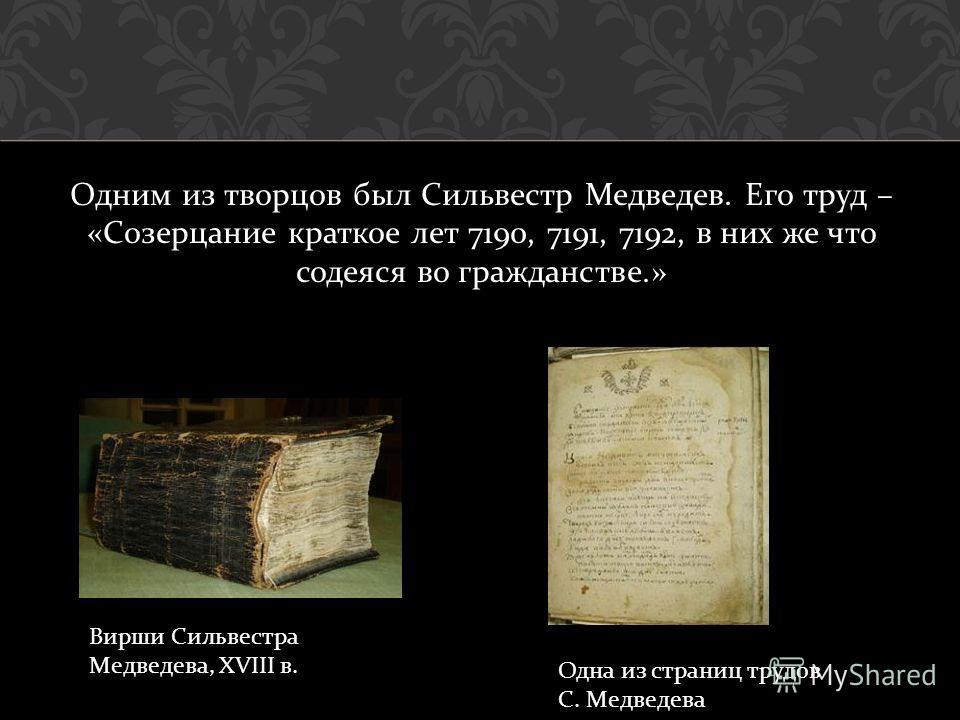Одним из творцов был Сильвестр Медведев. Его труд – « Созерцание краткое лет 7190, 7191, 7192, в них же что содеяся во гражданстве.» Вирши Сильвестра Медведева, XVIII в. Одна из страниц трудов С. Медведева