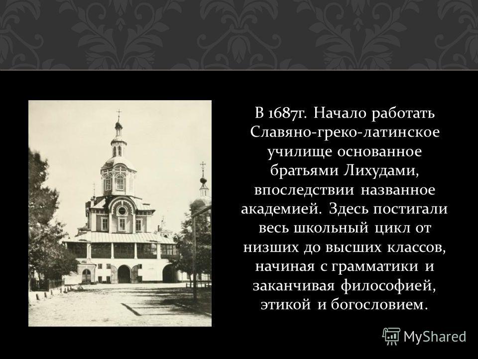 В 1687 г. Начало работать Славяно - греко - латинское училище основанное братьями Лихудами, впоследствии названное академией. Здесь постигали весь школьный цикл от низших до высших классов, начиная с грамматики и заканчивая философией, этикой и богос