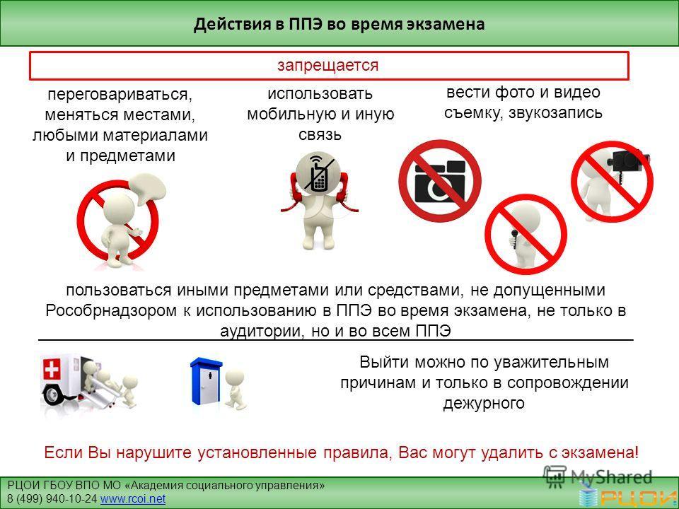 Действия в ППЭ во время экзамена запрещается пользоваться иными предметами или средствами, не допущенными Рособрнадзором к использованию в ППЭ во время экзамена, не только в аудитории, но и во всем ППЭ переговариваться, меняться местами, любыми матер