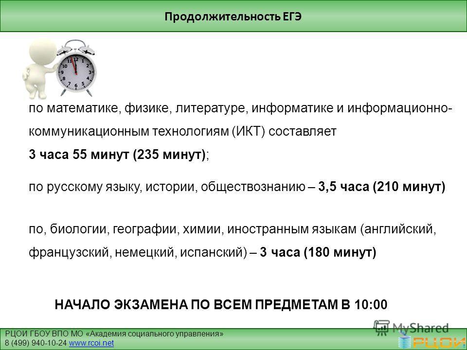 Продолжительность ЕГЭ по математике, физике, литературе, информатике и информационно- коммуникационным технологиям (ИКТ) составляет 3 часа 55 минут (235 минут); по русскому языку, истории, обществознанию – 3,5 часа (210 минут) по, биологии, географии
