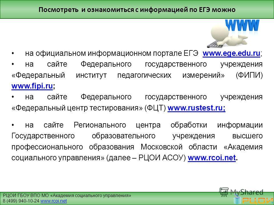 Посмотреть и ознакомиться с информацией по ЕГЭ можно на официальном информационном портале ЕГЭ www.ege.edu.ru;www.ege.edu.ru на сайте Федерального государственного учреждения «Федеральный институт педагогических измерений» (ФИПИ) www.fipi.ru; www.fip