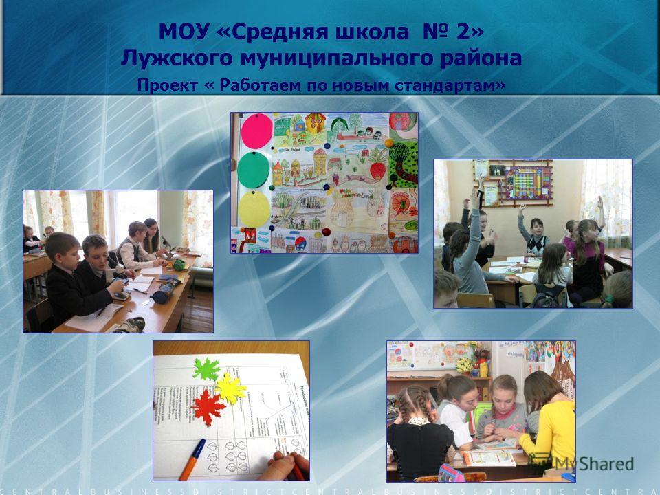 МОУ «Средняя школа 2» Лужского муниципального района Проект « Работаем по новым стандартам»