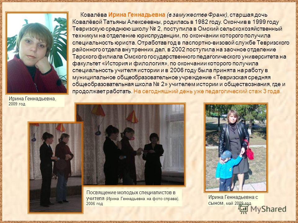 Ковалёва Ирина Геннадьевна (в замужестве Франк), старшая дочь Ковалёвой Татьяны Алексеевны, родилась в 1982 году. Окончив в 1999 году Тевризскую среднюю школу 2, поступила в Омский сельскохозяйственный техникум на отделение юриспруденции, по окончани