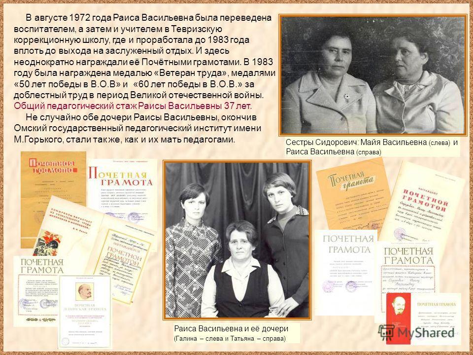 В августе 1972 года Раиса Васильевна была переведена воспитателем, а затем и учителем в Тевризскую коррекционную школу, где и проработала до 1983 года вплоть до выхода на заслуженный отдых. И здесь неоднократно награждали её Почётными грамотами. В 19