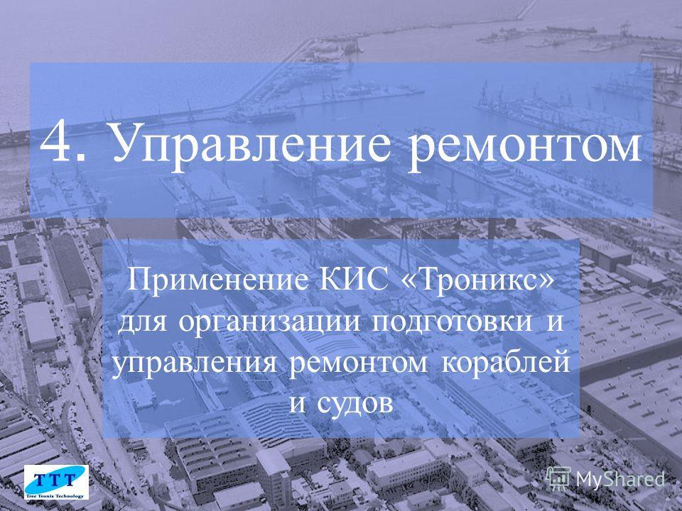 Применение КИС « Троникс » для организации подготовки и управления ремонтом кораблей и судов 4. Управление ремонтом