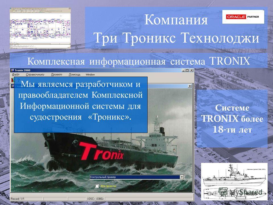 Компания Три Троникс Технолоджи Комплексная информационная система TRONIX Системе TRONIX более 18- ти лет Мы являемся разработчиком и правообладателем Комплексной Информационной системы для судостроения « Троникс ».