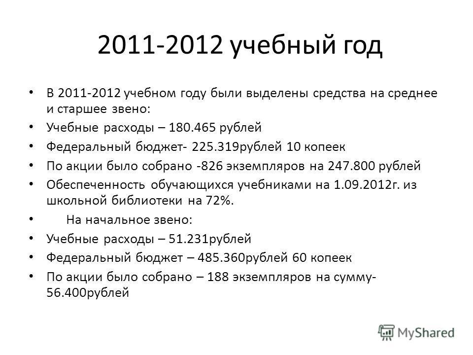 2011-2012 учебный год В 2011-2012 учебном году были выделены средства на среднее и старшее звено: Учебные расходы – 180.465 рублей Федеральный бюджет- 225.319рублей 10 копеек По акции было собрано -826 экземпляров на 247.800 рублей Обеспеченность обу