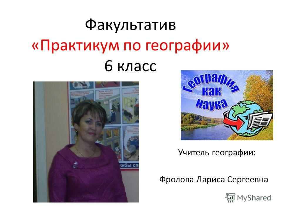 Факультатив «Практикум по географии» 6 класс Учитель географии: Фролова Лариса Сергеевна
