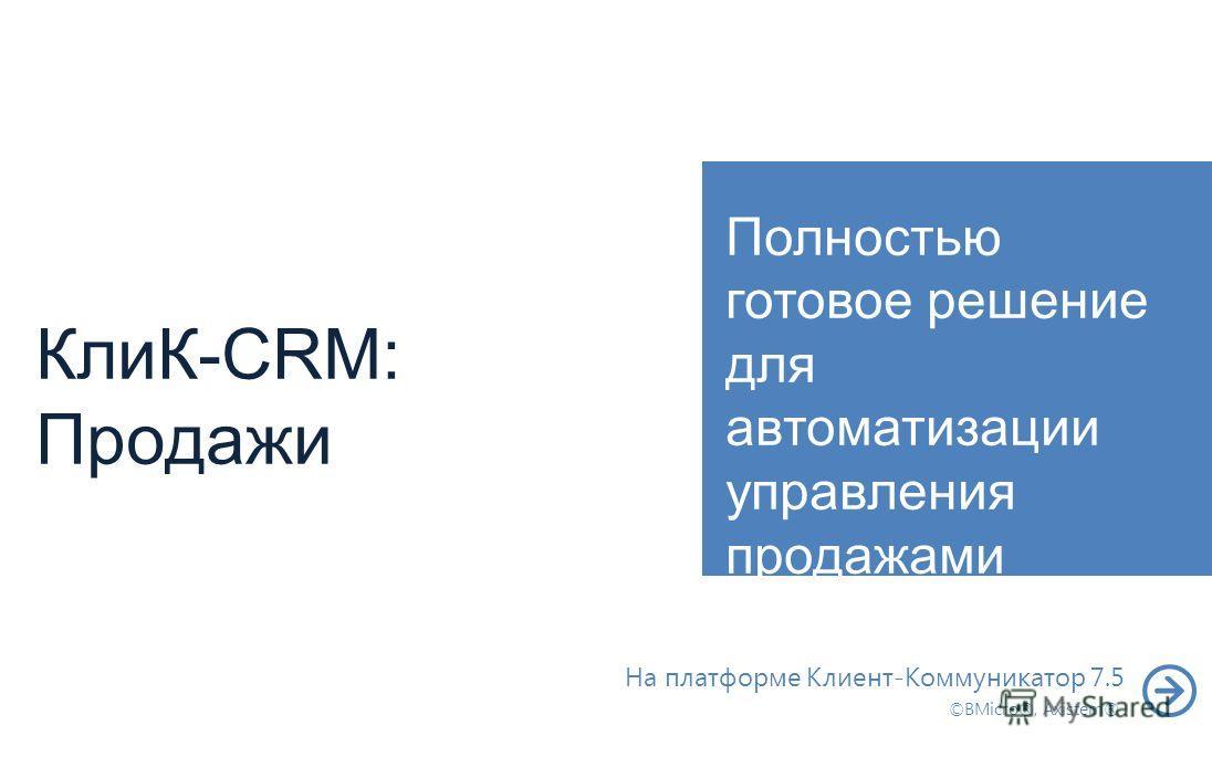 КлиК-CRM: Продажи Полностью готовое решение для автоматизации управления продажами На платформе Клиент-Коммуникатор 7.5 ©BMicro®, Axistem®