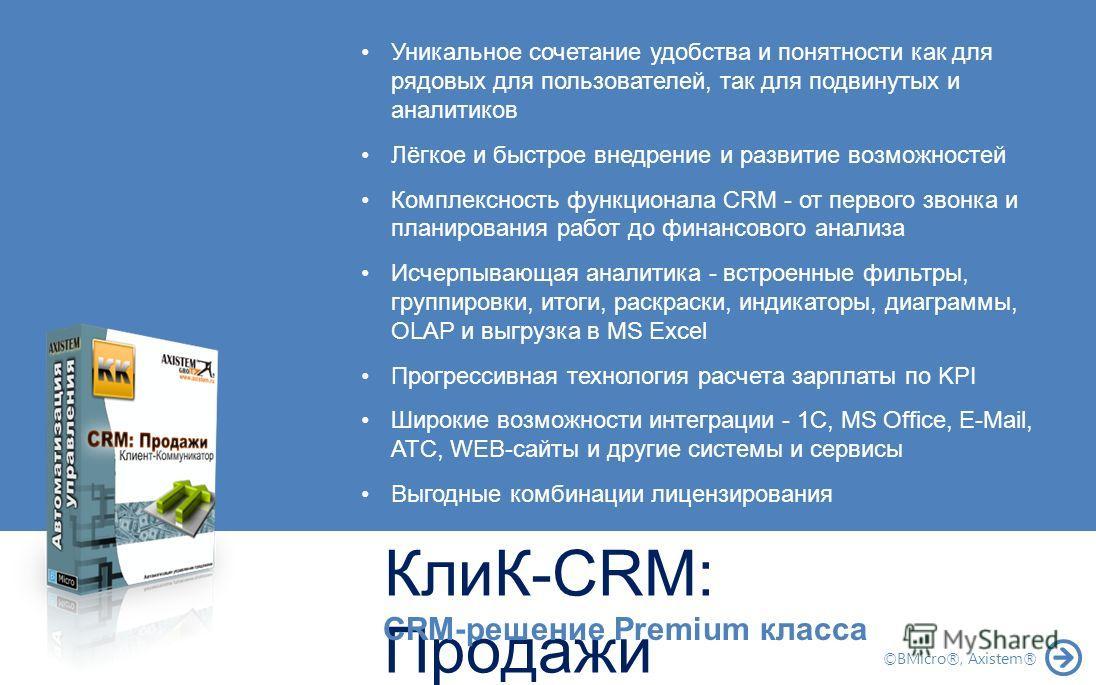 КлиК-CRM: Продажи CRM-решение Premium класса Уникальное сочетание удобства и понятности как для рядовых для пользователей, так для подвинутых и аналитиков Лёгкое и быстрое внедрение и развитие возможностей Комплексность функционала CRM - от первого з
